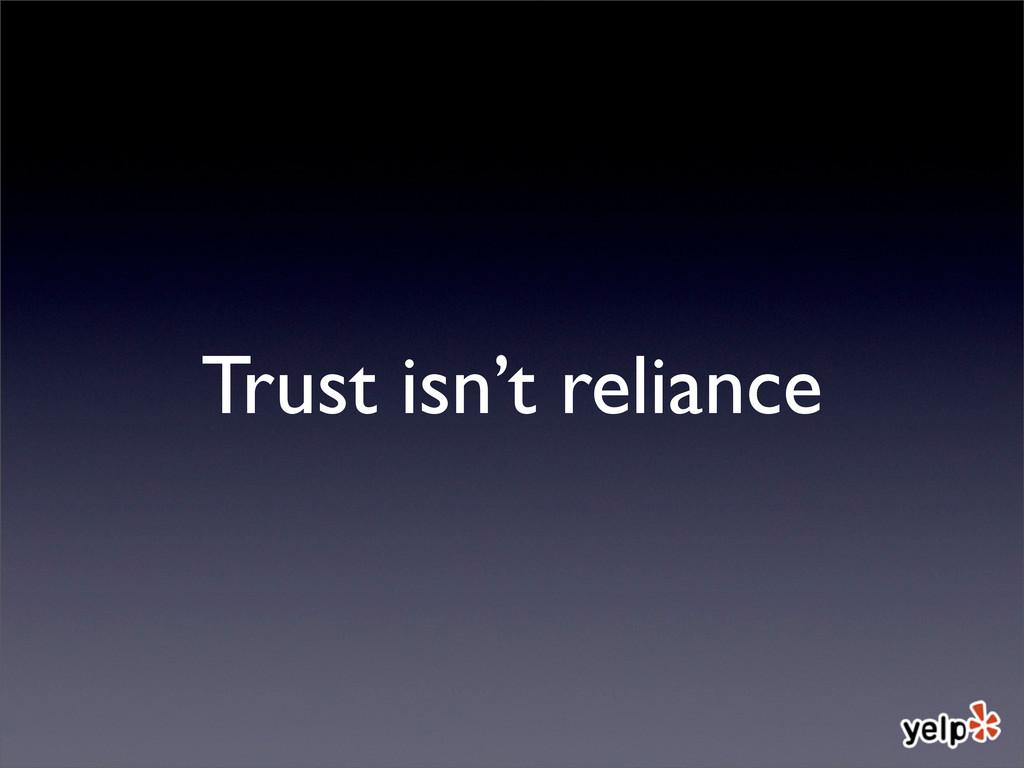 Trust isn't reliance