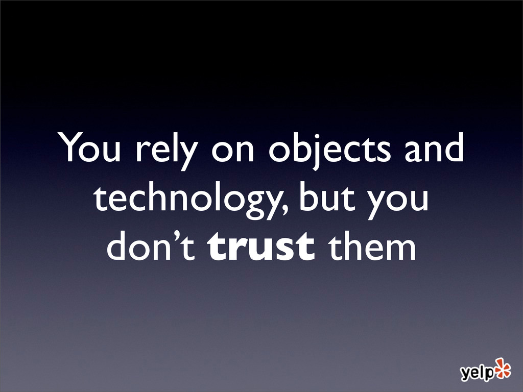 You rely on objects and technology, but you don...