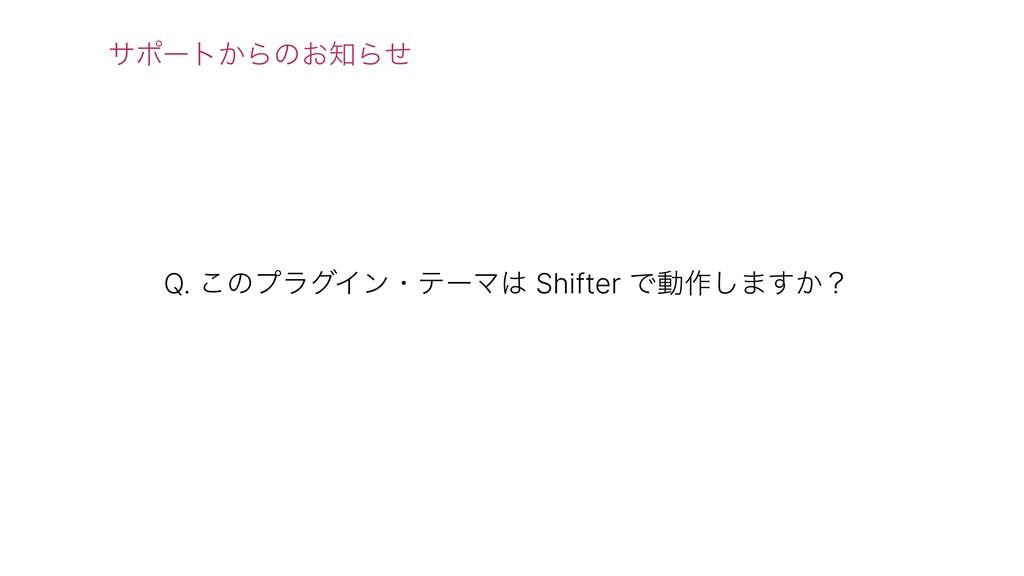 Q. ͜ͷϓϥάΠϯɾςʔϚ Shifter Ͱಈ࡞͠·͔͢ʁ αϙʔτ͔Βͷ͓Βͤ