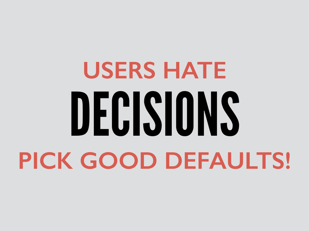 DECISIONS USERS HATE PICK GOOD DEFAULTS!