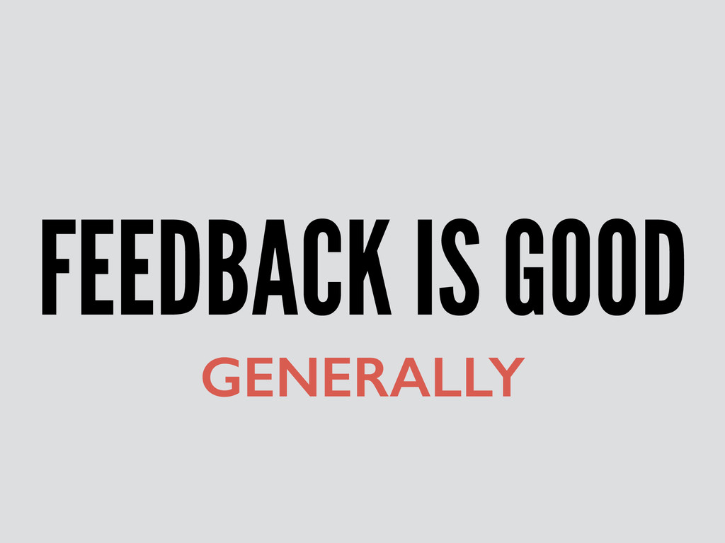 FEEDBACK IS GOOD GENERALLY