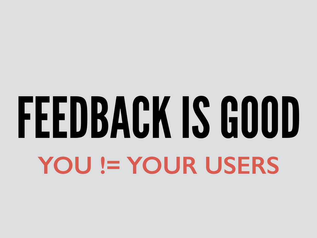 FEEDBACK IS GOOD YOU != YOUR USERS