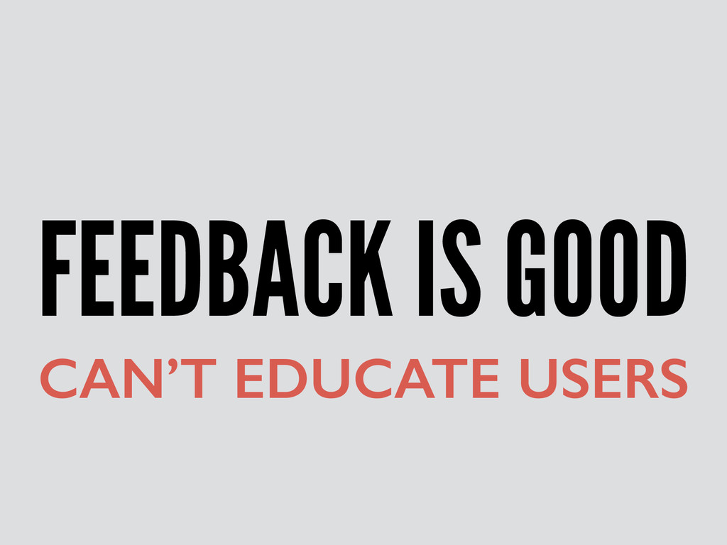FEEDBACK IS GOOD CAN'T EDUCATE USERS