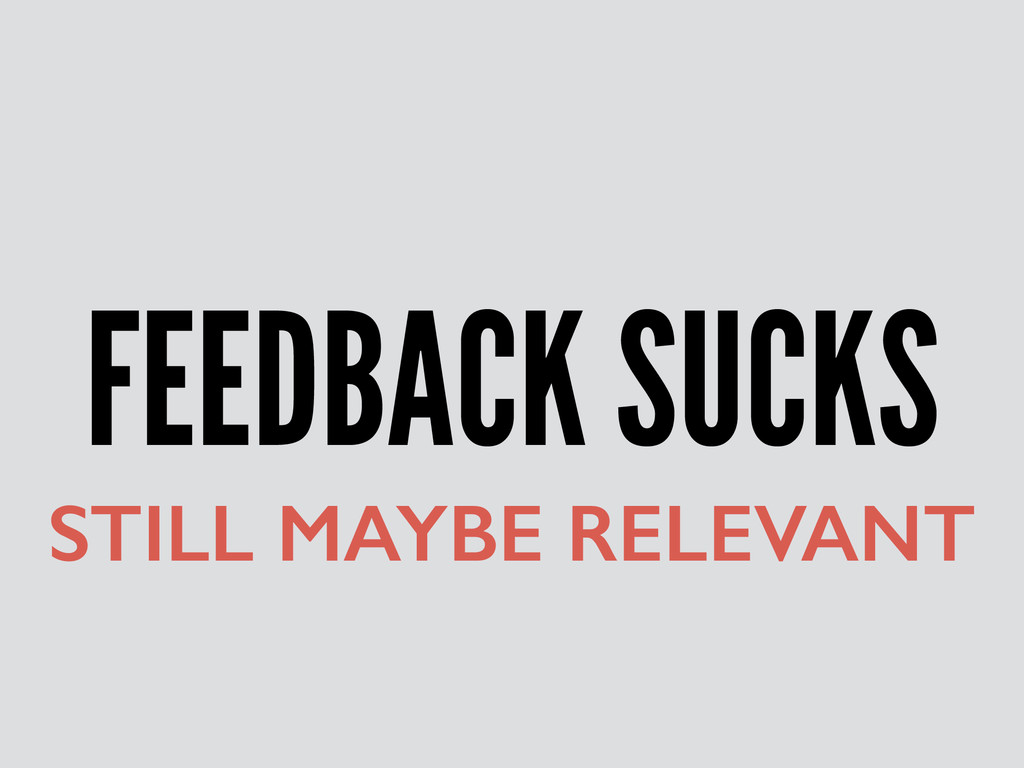 FEEDBACK SUCKS STILL MAYBE RELEVANT
