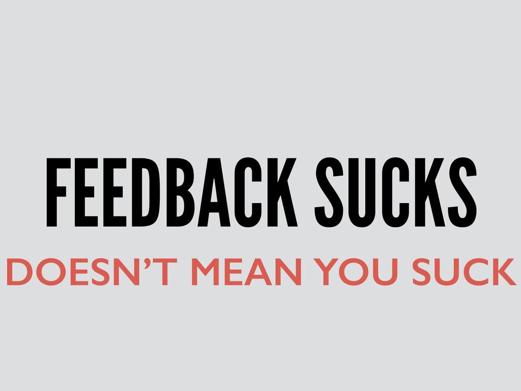 FEEDBACK SUCKS DOESN'T MEAN YOU SUCK