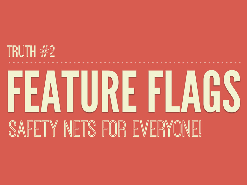 FEATURE FLAGS SAFETY NETS FOR EVERYONE! TRUTH #2