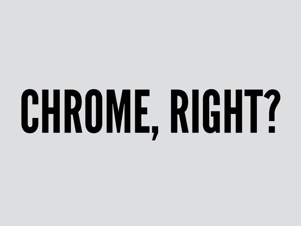 CHROME, RIGHT?