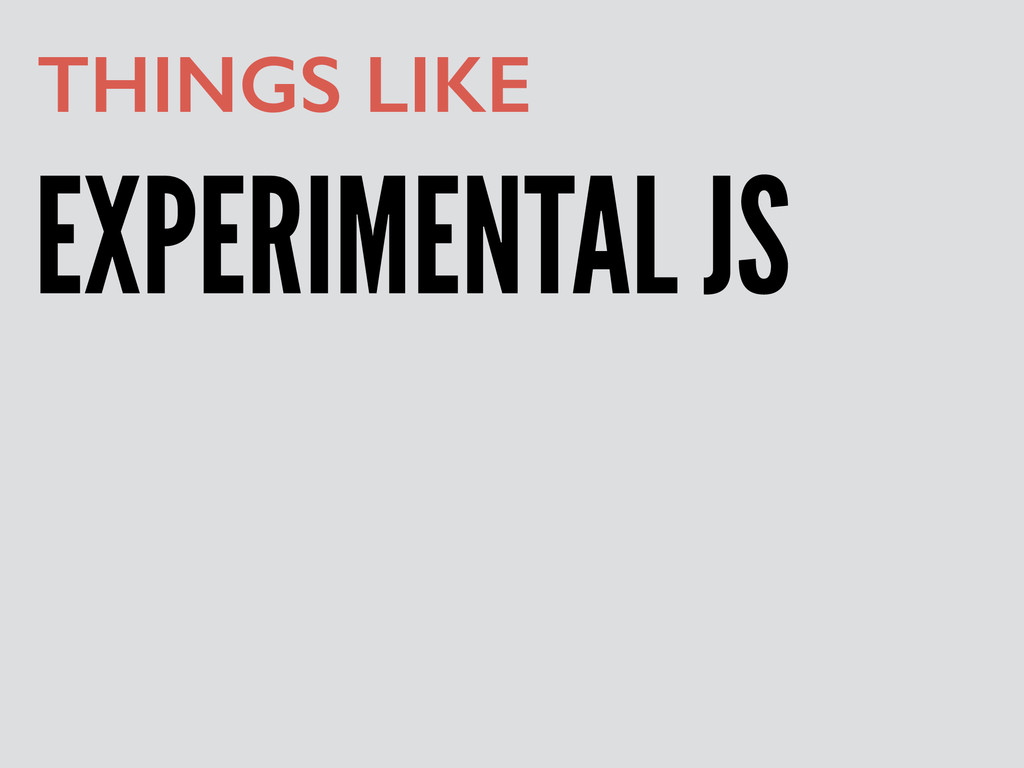 EXPERIMENTAL JS THINGS LIKE