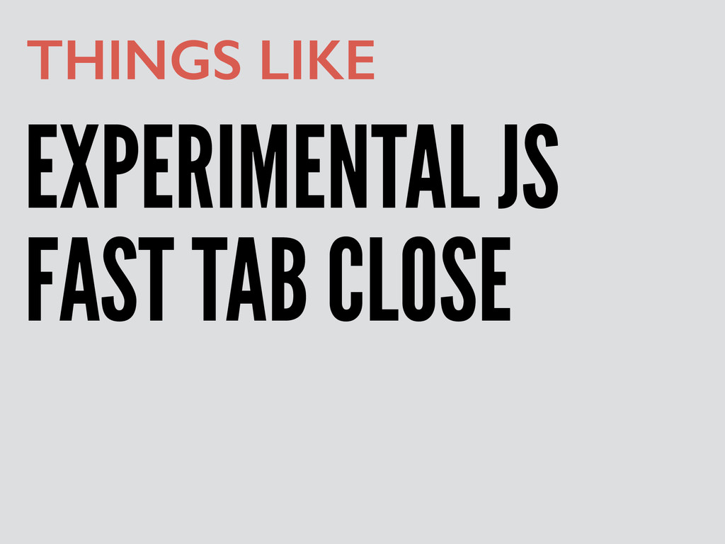 EXPERIMENTAL JS THINGS LIKE FAST TAB CLOSE