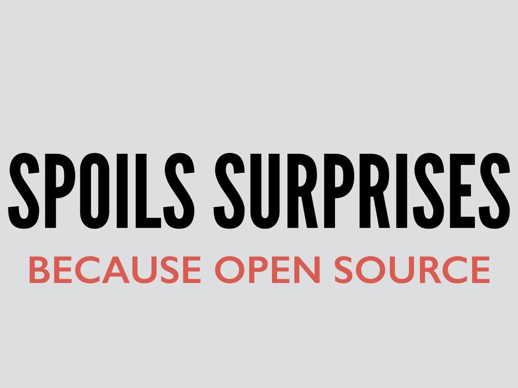 SPOILS SURPRISES BECAUSE OPEN SOURCE