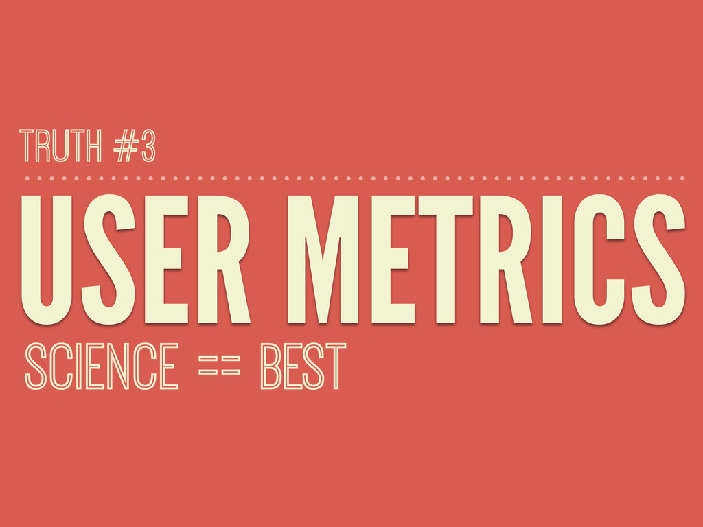 USER METRICS SCIENCE == BEST TRUTH #3