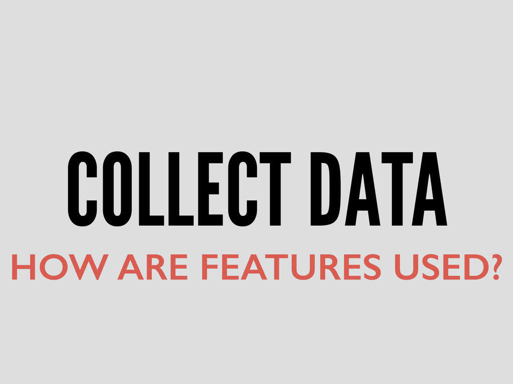 COLLECT DATA HOW ARE FEATURES USED?