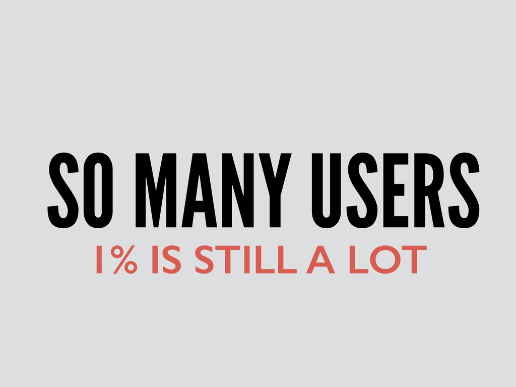 SO MANY USERS 1% IS STILL A LOT