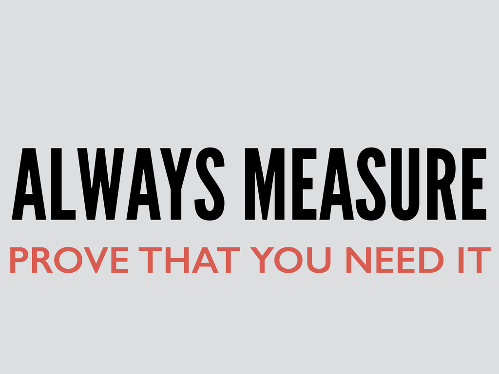 ALWAYS MEASURE PROVE THAT YOU NEED IT