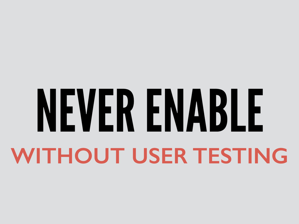 NEVER ENABLE WITHOUT USER TESTING