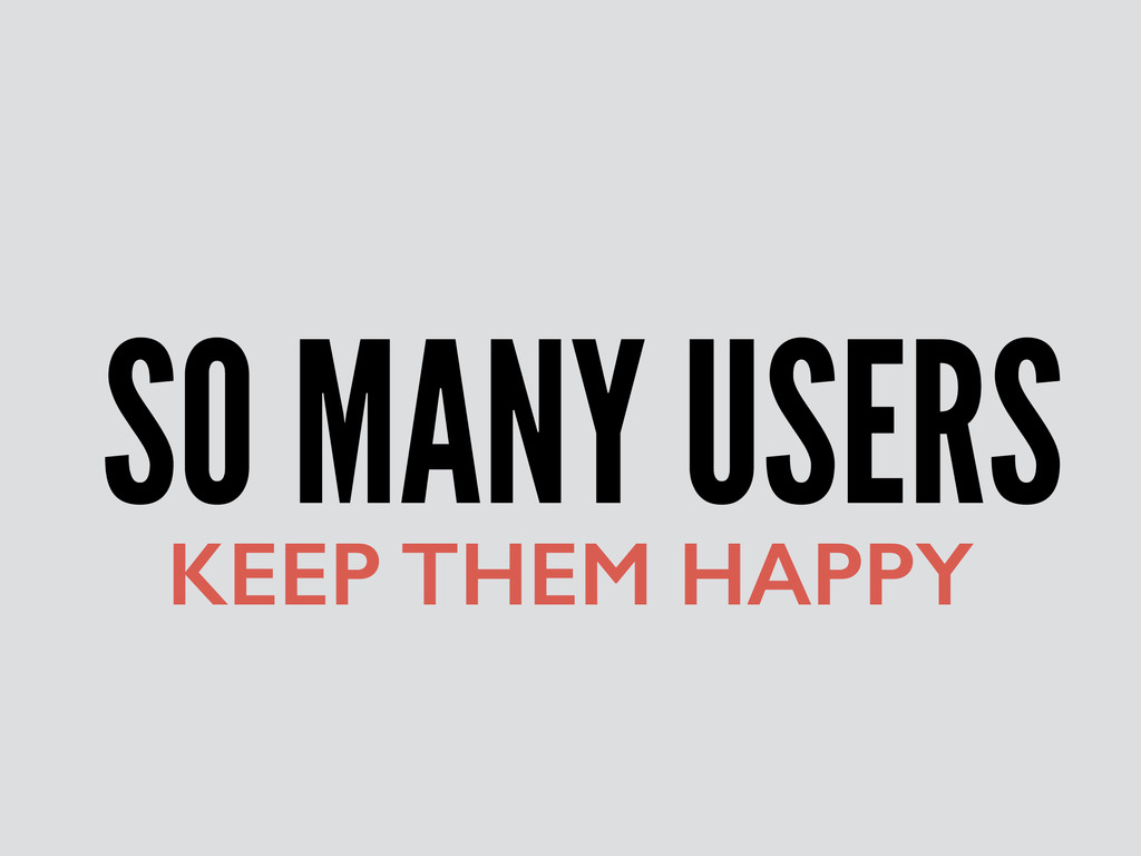 SO MANY USERS KEEP THEM HAPPY