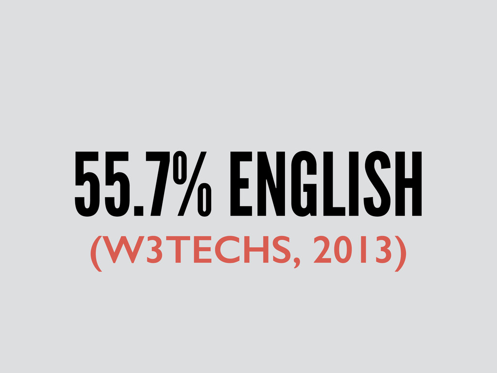 55.7% ENGLISH (W3TECHS, 2013)