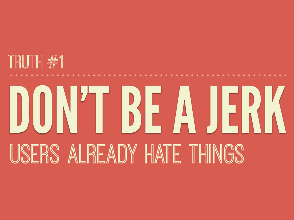 DON'T BE A JERK USERS ALREADY HATE THINGS TRUTH...