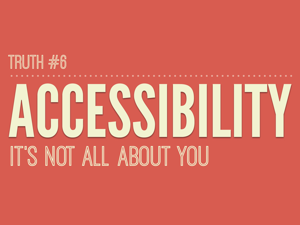 ACCESSIBILITY IT'S NOT ALL ABOUT YOU TRUTH #6
