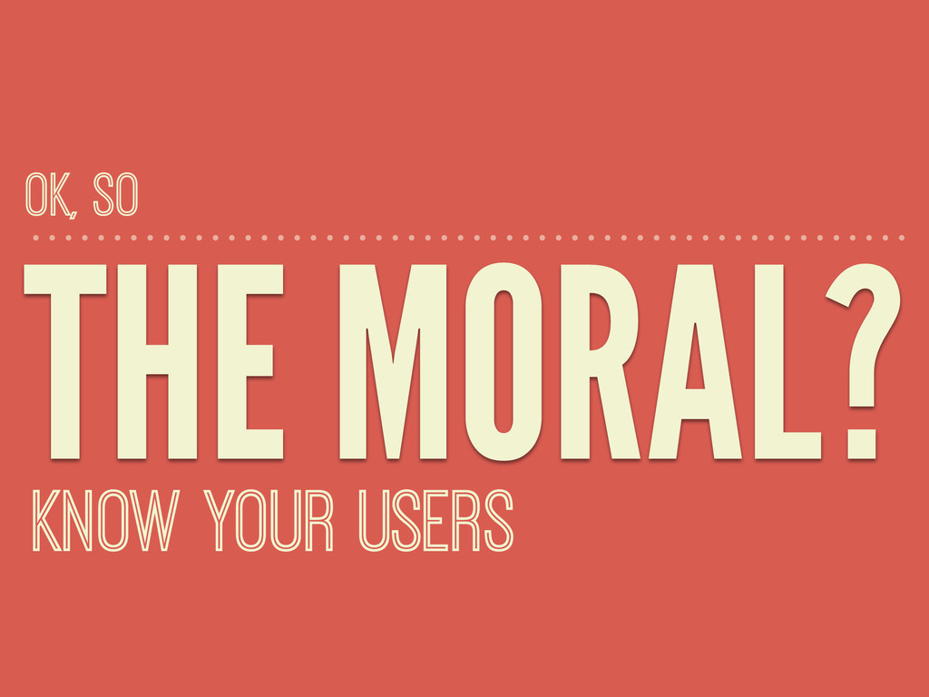 THE MORAL? KNOW YOUR USERS OK, SO