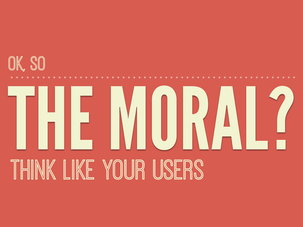 THE MORAL? THINK LIKE YOUR USERS OK, SO