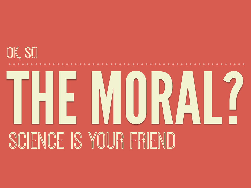 THE MORAL? SCIENCE IS YOUR FRIEND OK, SO