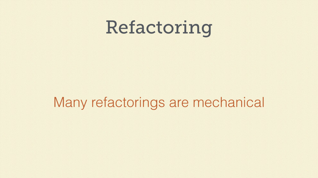 Refactoring Many refactorings are mechanical