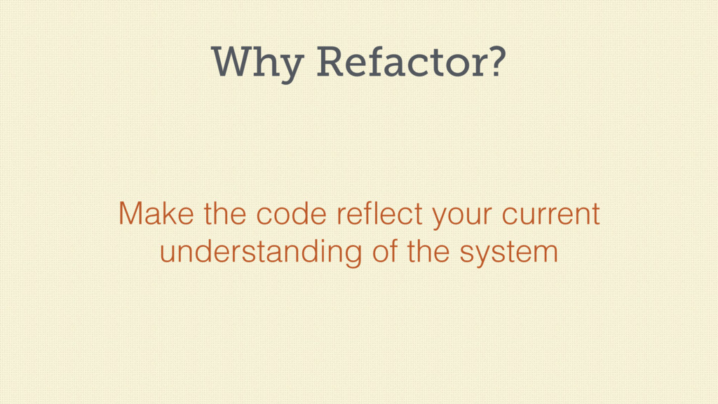 Why Refactor? Make the code reflect your current...