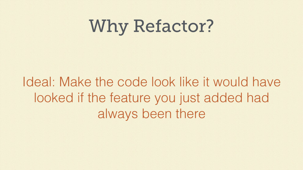 Why Refactor? Ideal: Make the code look like it...