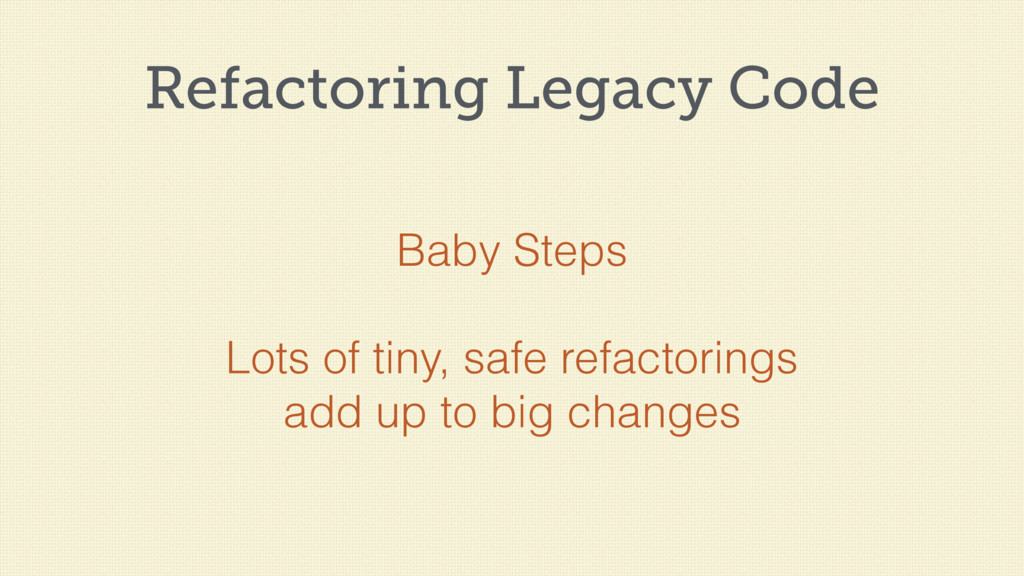 Refactoring Legacy Code Baby Steps Lots of tiny...