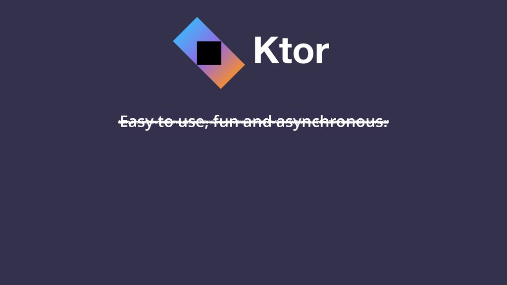 Ktor Easy to use, fun and asynchronous.