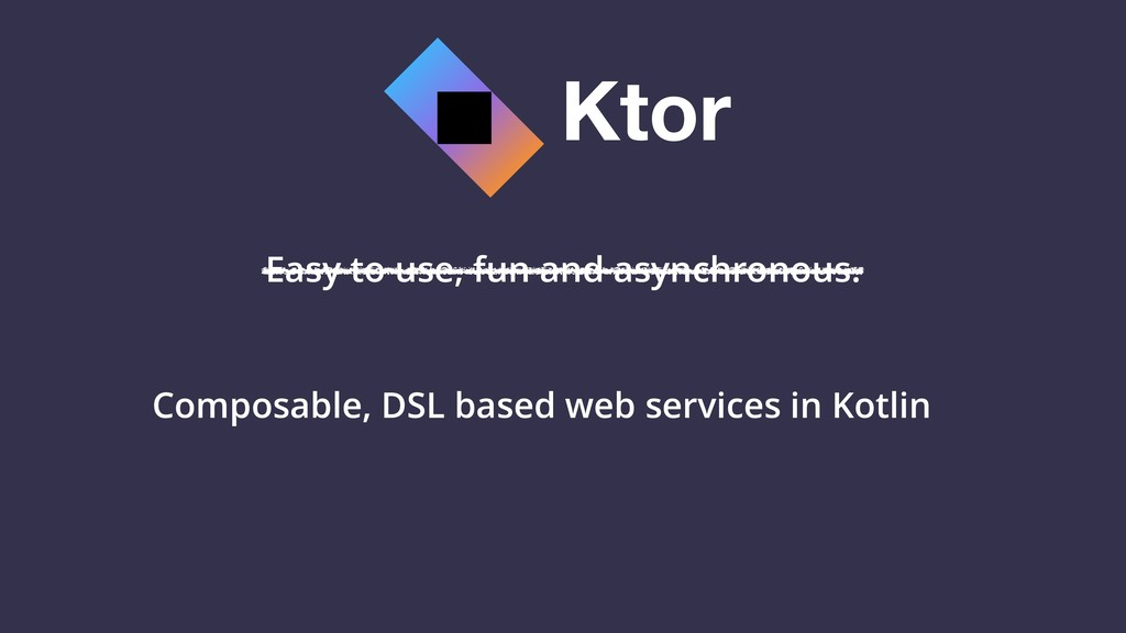 Ktor Easy to use, fun and asynchronous. Composa...