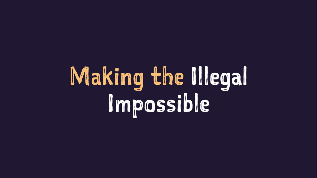 Making the Illegal Impossible