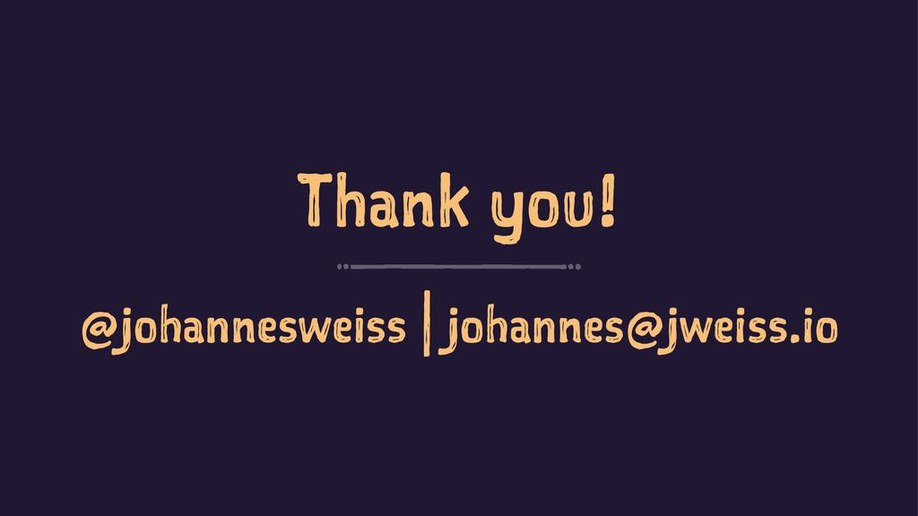 Thank you! @johannesweiss | johannes@jweiss.io