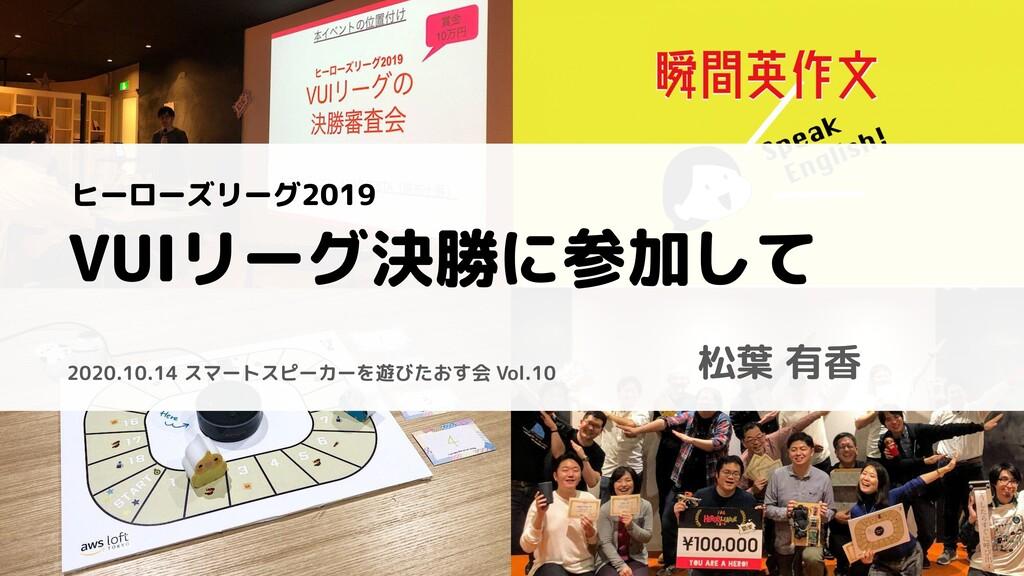 1 VUIリーグ決勝に参加して 松葉 有香 2020.10.14 スマートスピーカーを遊びたお...