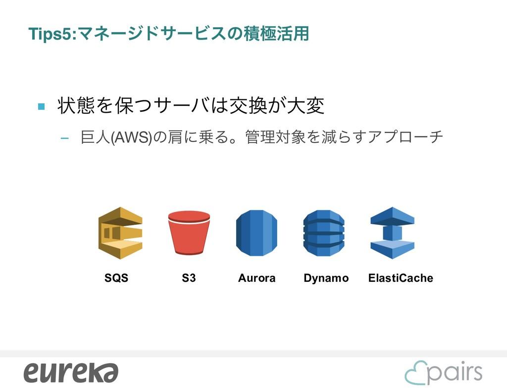 Tips5:ϚωʔδυαʔϏεͷੵۃ׆༻ ■ ঢ়ଶΛอͭαʔόަ͕େม  – ڊਓ(AWS...