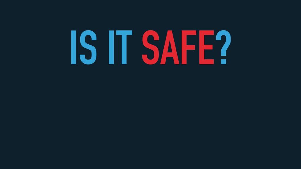 IS IT SAFE?