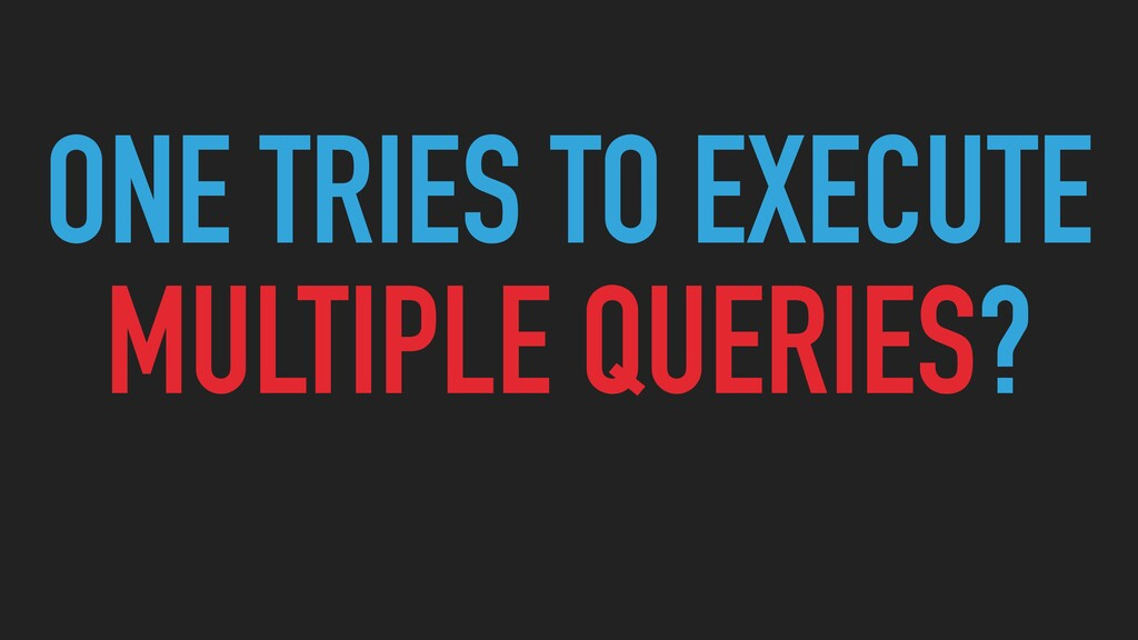ONE TRIES TO EXECUTE MULTIPLE QUERIES?