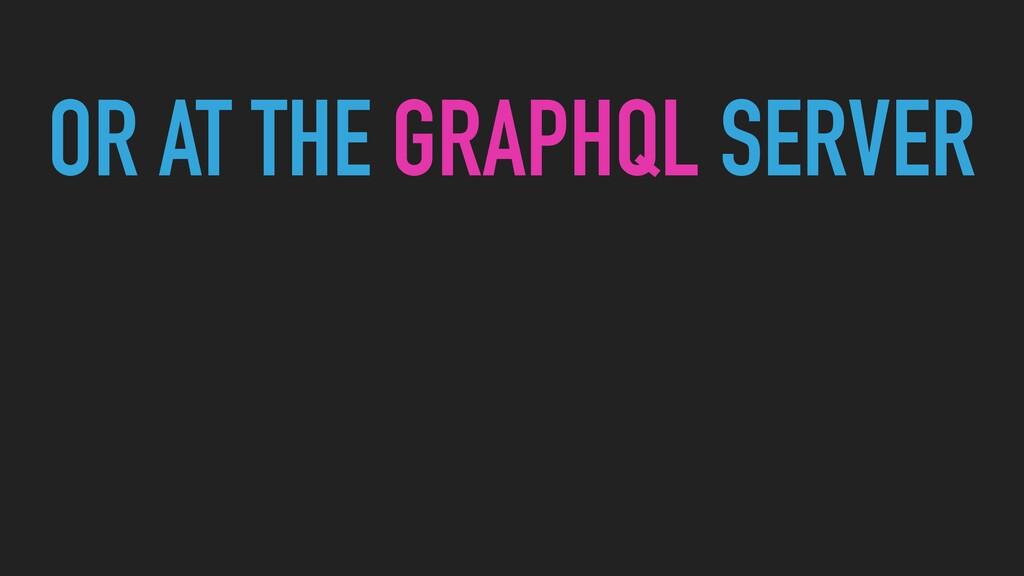 OR AT THE GRAPHQL SERVER