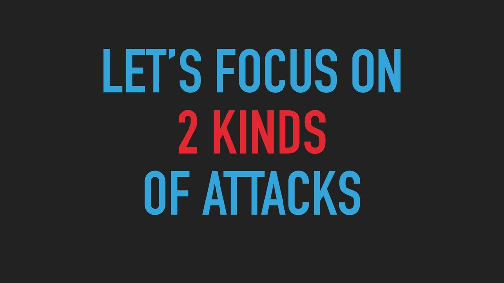 LET'S FOCUS ON   2 KINDS   OF ATTACKS