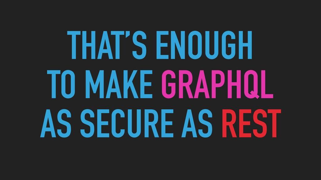 THAT'S ENOUGH  TO MAKE GRAPHQL   AS SECURE AS ...