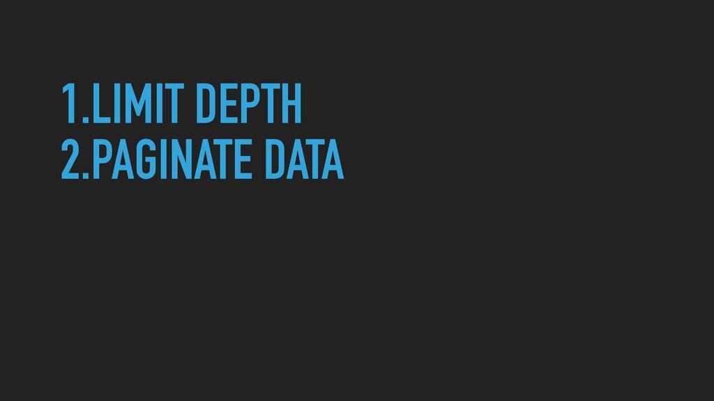 1.LIMIT DEPTH   2.PAGINATE DATA