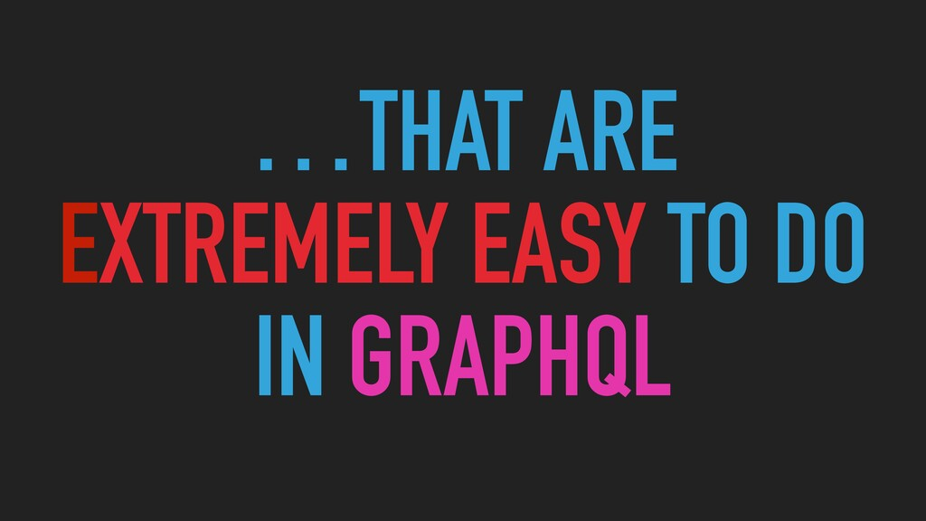 …THAT ARE   EXTREMELY EASY TO DO   IN GRAPHQL