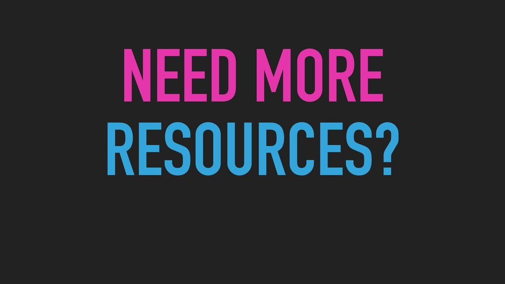 NEED MORE RESOURCES?