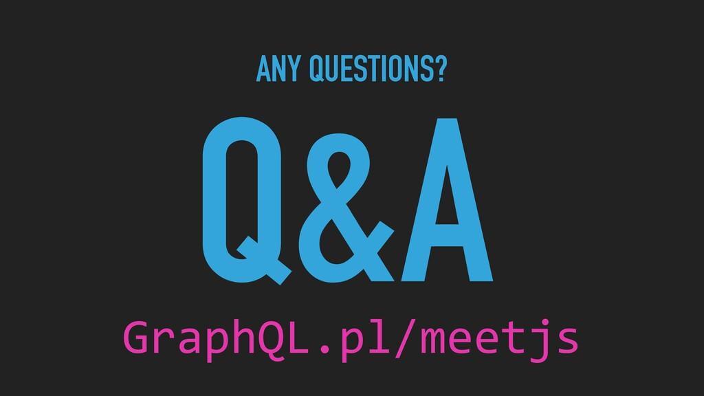 ANY QUESTIONS? Q&A GraphQL.pl/meetjs