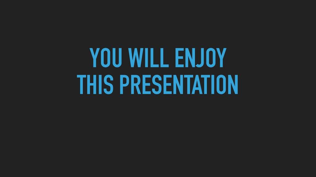 YOU WILL ENJOY  THIS PRESENTATION