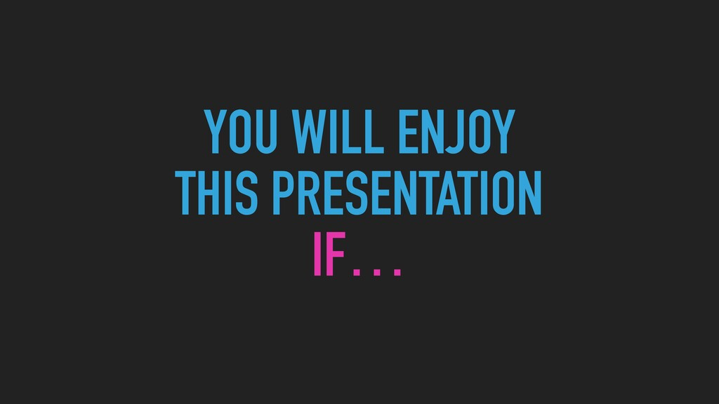 YOU WILL ENJOY  THIS PRESENTATION   IF…