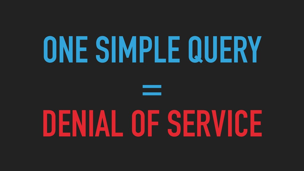 ONE SIMPLE QUERY   =   DENIAL OF SERVICE