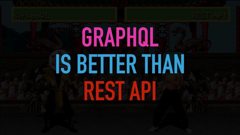GRAPHQL   IS BETTER THAN   REST API