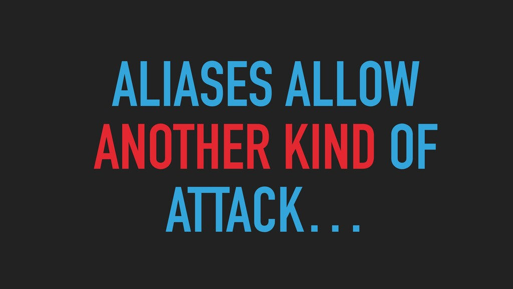 ALIASES ALLOW  ANOTHER KIND OF ATTACK…